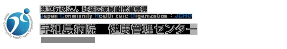 独立行政法人 地域医療機能推進機構 Japan Community Health care Organization 宇和島病院 健康管理センター Uwajima Hospital